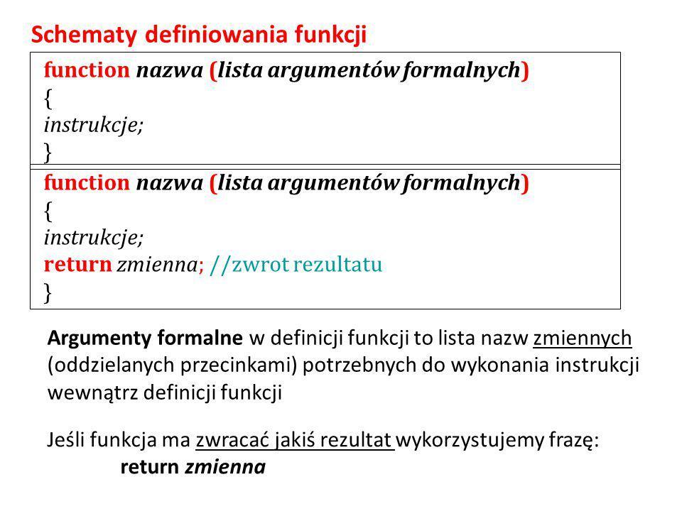 function nazwa (lista argumentów formalnych) { instrukcje; } function nazwa (lista argumentów formalnych) { instrukcje; return zmienna; //zwrot rezultatu } Schematy definiowania funkcji Jeśli funkcja ma zwracać jakiś rezultat wykorzystujemy frazę: return zmienna Argumenty formalne w definicji funkcji to lista nazw zmiennych (oddzielanych przecinkami) potrzebnych do wykonania instrukcji wewnątrz definicji funkcji
