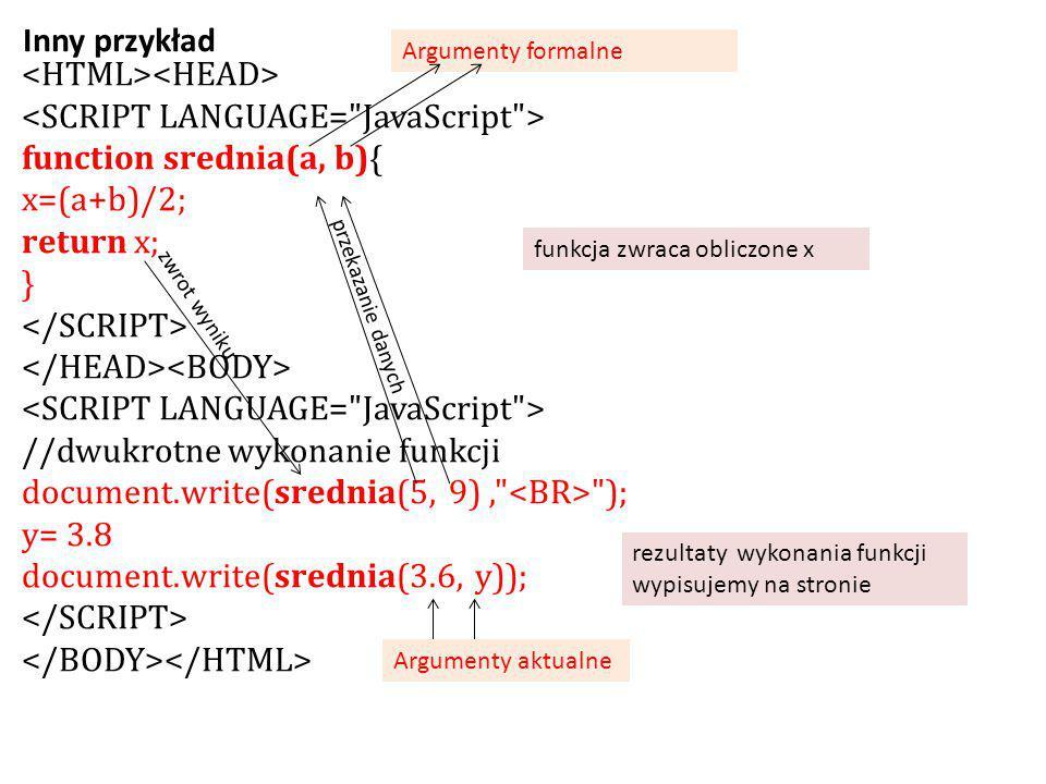 function srednia(a, b){ x=(a+b)/2; return x; } //dwukrotne wykonanie funkcji document.write(srednia(5, 9), ); y= 3.8 document.write(srednia(3.6, y)); Inny przykład funkcja zwraca obliczone x rezultaty wykonania funkcji wypisujemy na stronie przekazanie danych zwrot wyniku Argumenty aktualne Argumenty formalne
