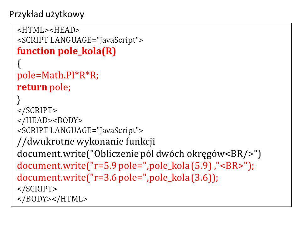 function pole_kola(R) { pole=Math.PI*R*R; return pole; } //dwukrotne wykonanie funkcji document.write( Obliczenie pól dwóch okręgów ) document.write( r=5.9 pole= ,pole_kola (5.9), ); document.write( r=3.6 pole= ,pole_kola (3.6)); Przykład użytkowy