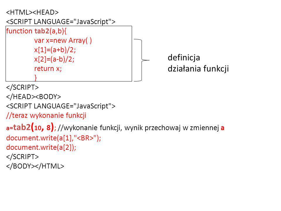 function tab2(a,b){ var x=new Array( ) x[1]=(a+b)/2; x[2]=(a-b)/2; return x; } //teraz wykonanie funkcji a= tab2 ( 10, 8 ) ; //wykonanie funkcji, wynik przechowaj w zmiennej a document.write(a[1], ); document.write(a[2]); definicja działania funkcji