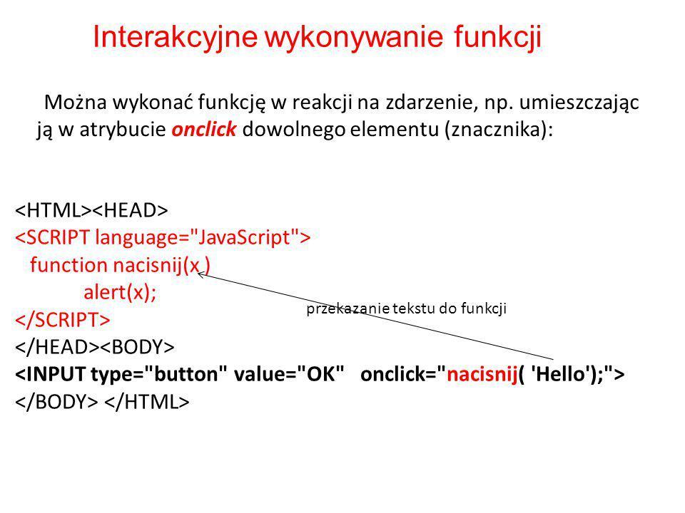 function nacisnij(x ) alert(x); Interakcyjne wykonywanie funkcji Można wykonać funkcję w reakcji na zdarzenie, np.