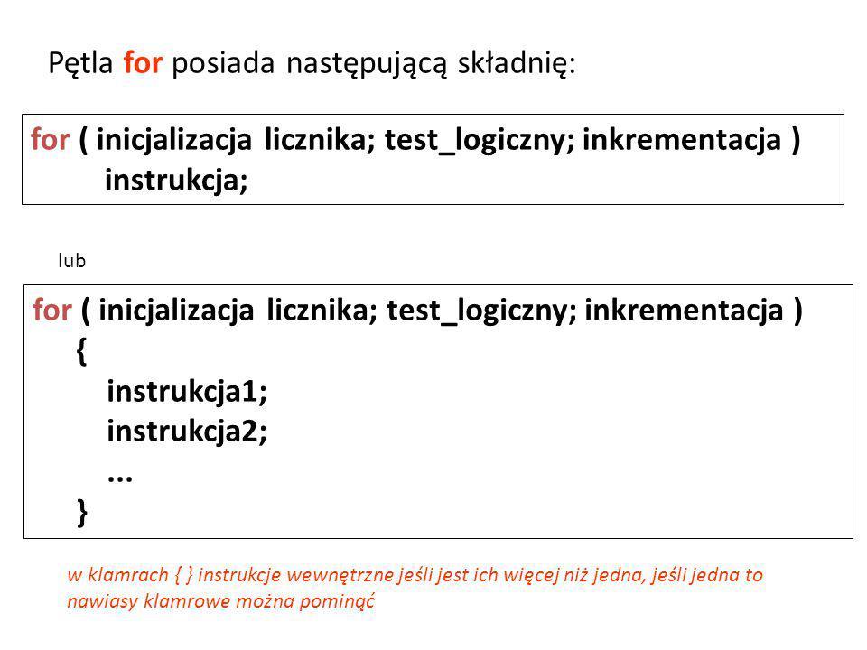 for ( inicjalizacja licznika; test_logiczny; inkrementacja ) instrukcja; Pętla for posiada następującą składnię: w klamrach { } instrukcje wewnętrzne jeśli jest ich więcej niż jedna, jeśli jedna to nawiasy klamrowe można pominąć for ( inicjalizacja licznika; test_logiczny; inkrementacja ) { instrukcja1; instrukcja2;...