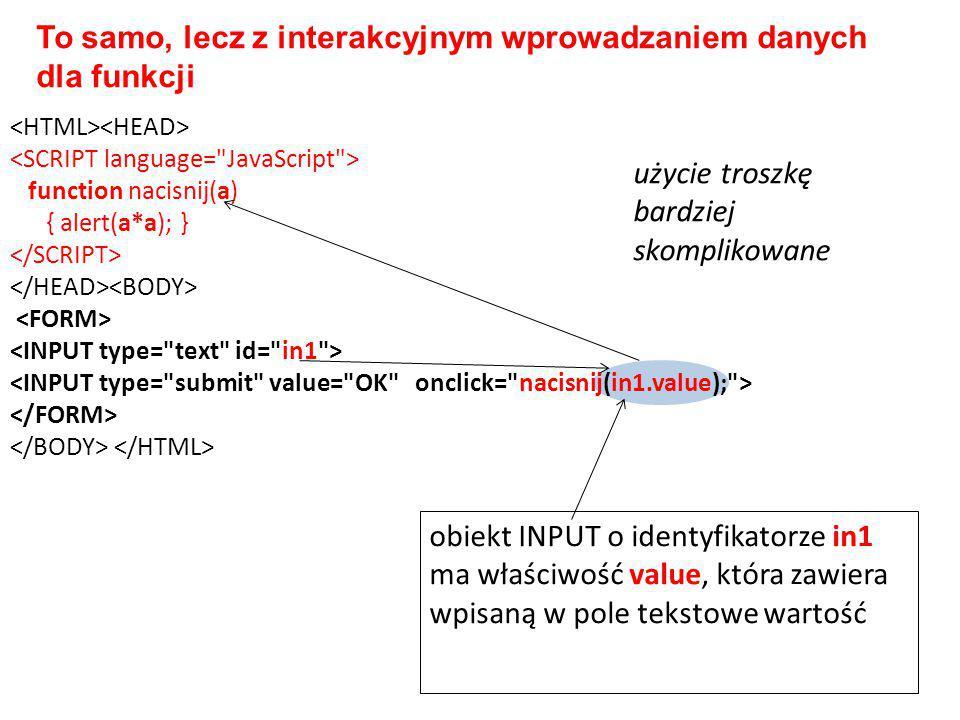 function nacisnij(a) { alert(a*a); } To samo, lecz z interakcyjnym wprowadzaniem danych dla funkcji obiekt INPUT o identyfikatorze in1 ma właściwość value, która zawiera wpisaną w pole tekstowe wartość użycie troszkę bardziej skomplikowane