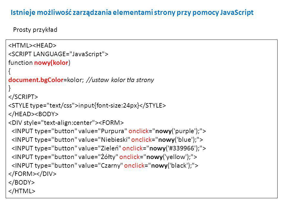 function nowy(kolor) { document.bgColor=kolor; //ustaw kolor tła strony } input{font-size:24px} Istnieje możliwość zarządzania elementami strony przy pomocy JavaScript Prosty przykład