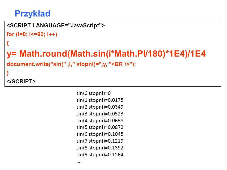 for (i=0; i<=90; i++) { y= Math.round(Math.sin(i*Math.PI/180)*1E4)/1E4 document.write( sin( ,i, stopni)= ,y, ); } Przykład sin(0 stopni)=0 sin(1 stopni)=0.0175 sin(2 stopni)=0.0349 sin(3 stopni)=0.0523 sin(4 stopni)=0.0698 sin(5 stopni)=0.0872 sin(6 stopni)=0.1045 sin(7 stopni)=0.1219 sin(8 stopni)=0.1392 sin(9 stopni)=0.1564 ….