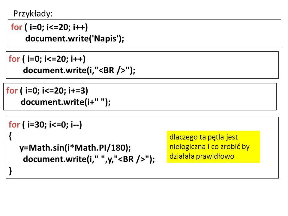 for ( i=0; i<=20; i++) document.write( Napis ); for ( i=0; i<=20; i++) document.write(i, ); for ( i=0; i<=20; i+=3) document.write(i+ ); for ( i=30; i<=0; i--) { y=Math.sin(i*Math.PI/180); document.write(i, ,y, ); } Przykłady: dlaczego ta pętla jest nielogiczna i co zrobić by działała prawidłowo