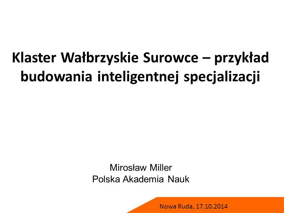Klaster Wałbrzyskie Surowce – przykład budowania inteligentnej specjalizacji Mirosław Miller Polska Akademia Nauk Nowa Ruda, 17.10.2014