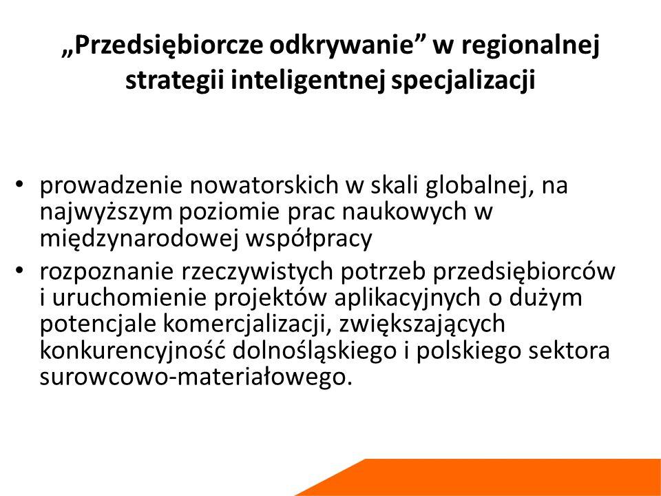 """""""Przedsiębiorcze odkrywanie w regionalnej strategii inteligentnej specjalizacji prowadzenie nowatorskich w skali globalnej, na najwyższym poziomie prac naukowych w międzynarodowej współpracy rozpoznanie rzeczywistych potrzeb przedsiębiorców i uruchomienie projektów aplikacyjnych o dużym potencjale komercjalizacji, zwiększających konkurencyjność dolnośląskiego i polskiego sektora surowcowo-materiałowego."""