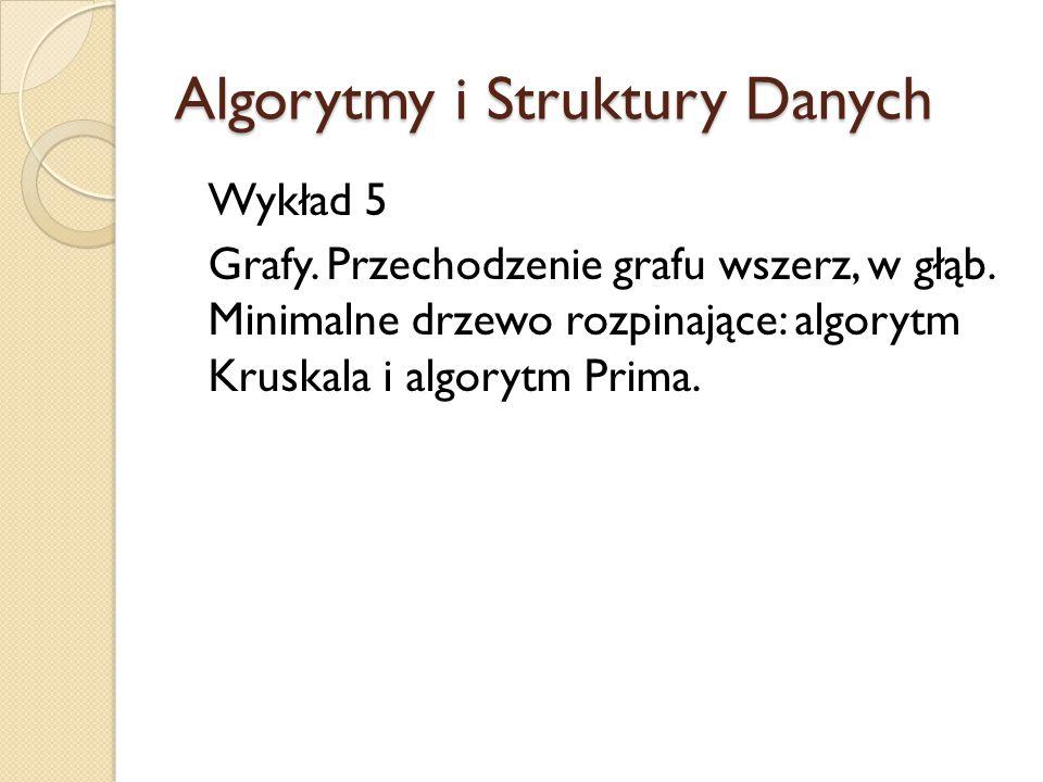 Algorytmy i Struktury Danych Wykład 5 Grafy. Przechodzenie grafu wszerz, w głąb. Minimalne drzewo rozpinające: algorytm Kruskala i algorytm Prima.