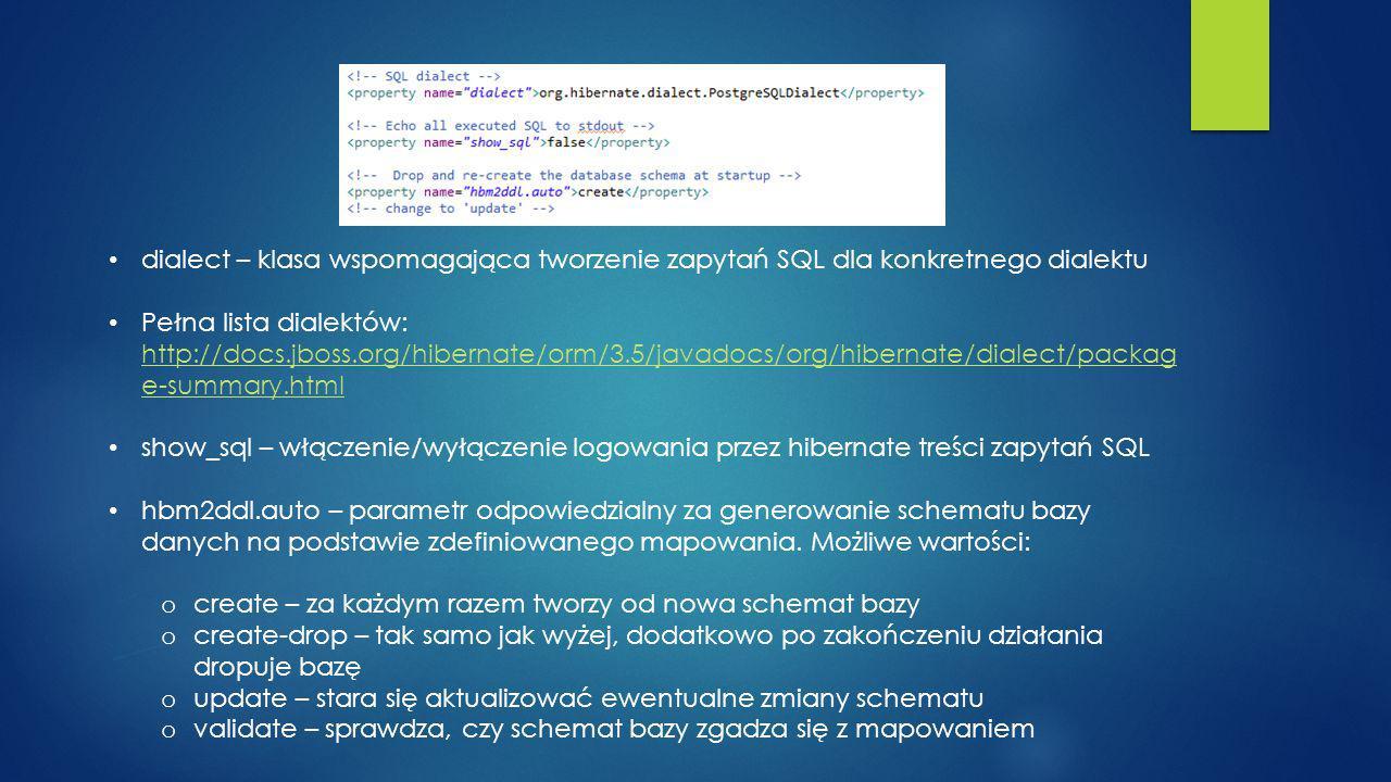 dialect – klasa wspomagająca tworzenie zapytań SQL dla konkretnego dialektu Pełna lista dialektów: http://docs.jboss.org/hibernate/orm/3.5/javadocs/org/hibernate/dialect/packag e-summary.html http://docs.jboss.org/hibernate/orm/3.5/javadocs/org/hibernate/dialect/packag e-summary.html show_sql – włączenie/wyłączenie logowania przez hibernate treści zapytań SQL hbm2ddl.auto – parametr odpowiedzialny za generowanie schematu bazy danych na podstawie zdefiniowanego mapowania.
