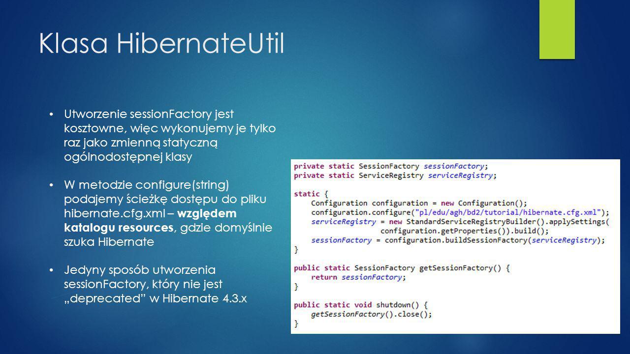 """Utworzenie sessionFactory jest kosztowne, więc wykonujemy je tylko raz jako zmienną statyczną ogólnodostępnej klasy W metodzie configure(string) podajemy ścieżkę dostępu do pliku hibernate.cfg.xml – względem katalogu resources, gdzie domyślnie szuka Hibernate Jedyny sposób utworzenia sessionFactory, który nie jest """"deprecated w Hibernate 4.3.x Klasa HibernateUtil"""