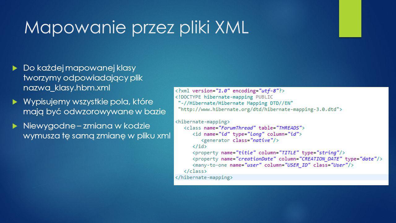Mapowanie przez pliki XML  Do każdej mapowanej klasy tworzymy odpowiadający plik nazwa_klasy.hbm.xml  Wypisujemy wszystkie pola, które mają być odwzorowywane w bazie  Niewygodne – zmiana w kodzie wymusza tę samą zmianę w pliku xml