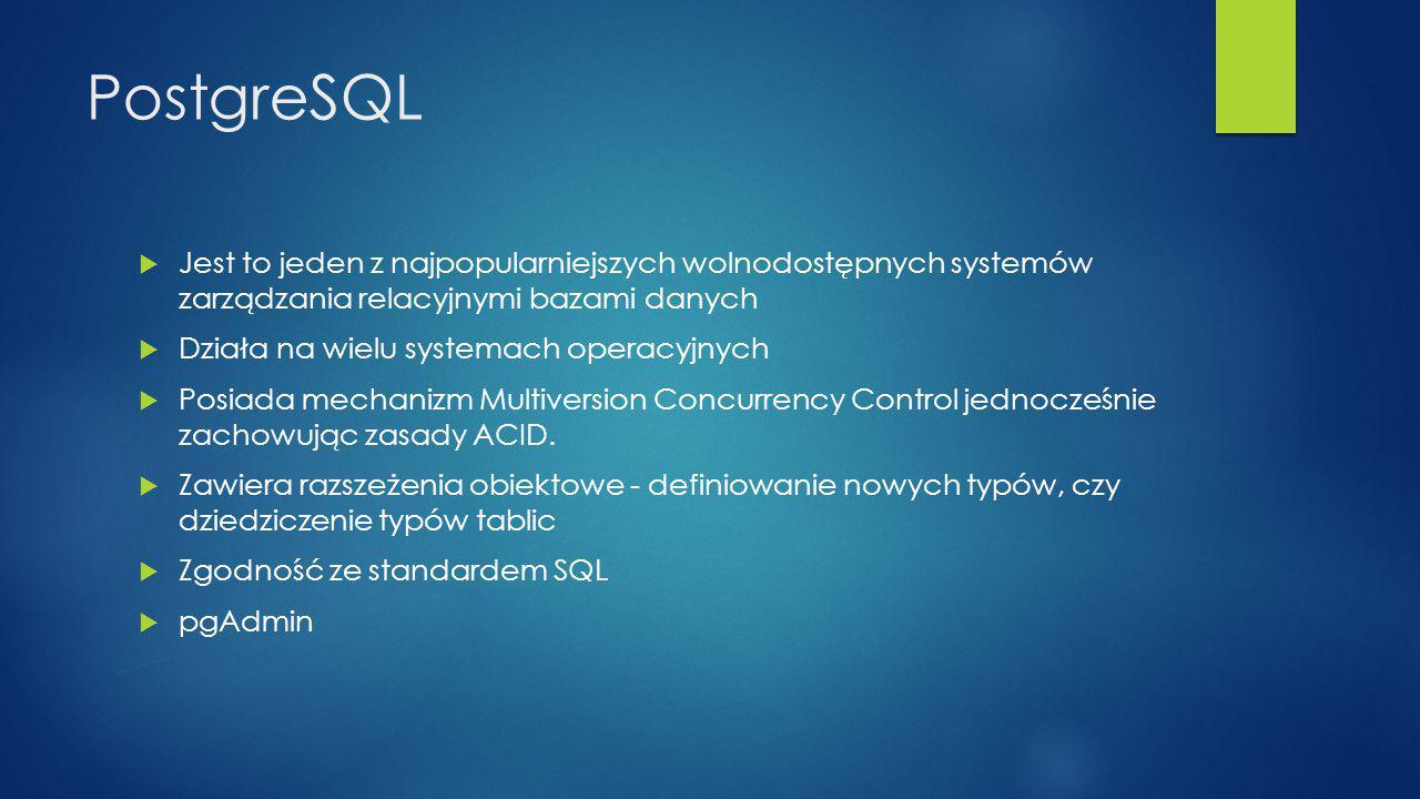 PostgreSQL  Jest to jeden z najpopularniejszych wolnodostępnych systemów zarządzania relacyjnymi bazami danych  Działa na wielu systemach operacyjnych  Posiada mechanizm Multiversion Concurrency Control jednocześnie zachowując zasady ACID.