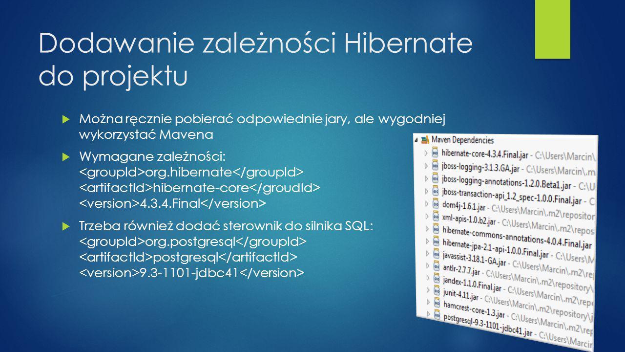 Dodawanie zależności Hibernate do projektu  Można ręcznie pobierać odpowiednie jary, ale wygodniej wykorzystać Mavena  Wymagane zależności: org.hibernate hibernate-core 4.3.4.Final  Trzeba również dodać sterownik do silnika SQL: org.postgresql postgresql 9.3-1101-jdbc41