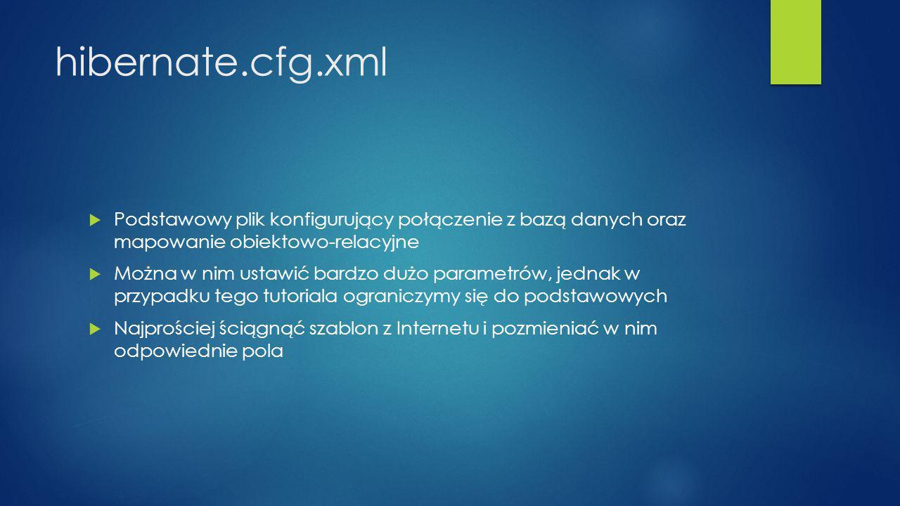 hibernate.cfg.xml  Podstawowy plik konfigurujący połączenie z bazą danych oraz mapowanie obiektowo-relacyjne  Można w nim ustawić bardzo dużo parametrów, jednak w przypadku tego tutoriala ograniczymy się do podstawowych  Najprościej ściągnąć szablon z Internetu i pozmieniać w nim odpowiednie pola