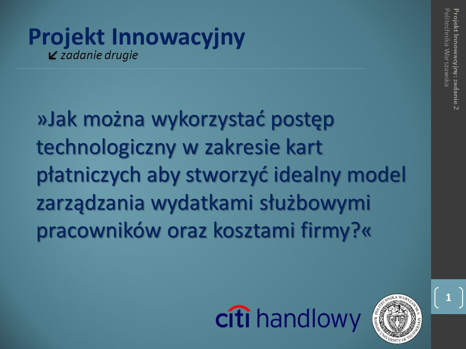 Projekt Innowacyjny ↙ ↙ zadanie drugie 1 Projekt Innowacyjny: zadanie 2Politechnika Warszawska »Jak można wykorzystać postęp technologiczny w zakresie kart płatniczych aby stworzyć idealny model zarządzania wydatkami służbowymi pracowników oraz kosztami firmy «