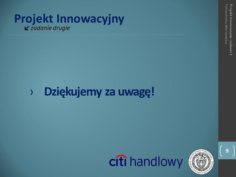 Projekt Innowacyjny ↙ ↙ zadanie drugie 9 Projekt Innowacyjny: zadanie 1Politechnika Warszawska ›Dziękujemy za uwagę!