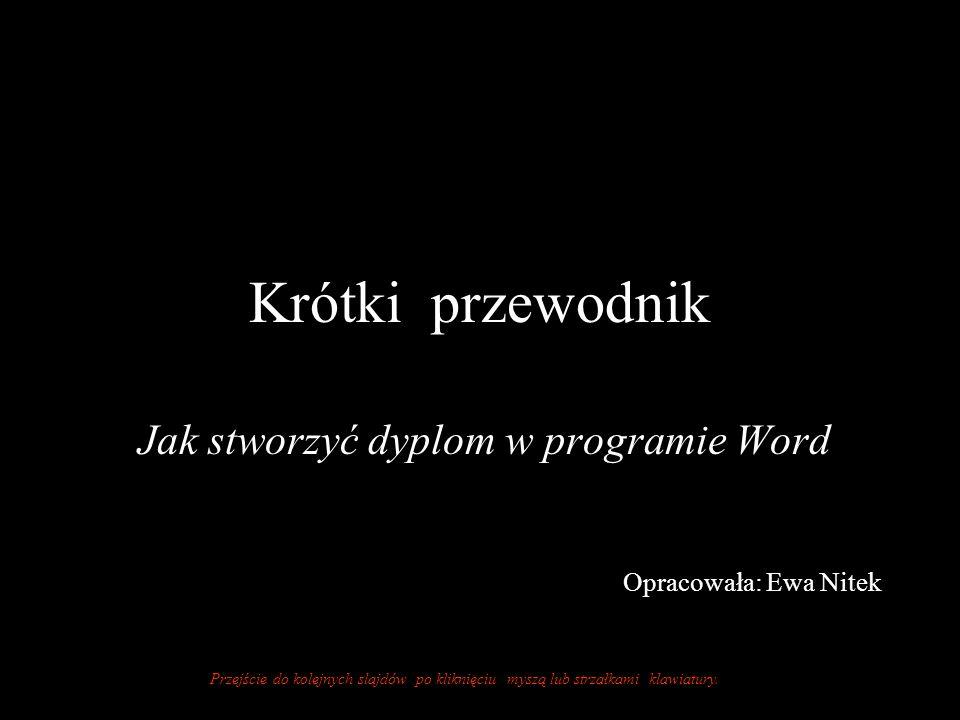 Krótki przewodnik Jak stworzyć dyplom w programie Word Opracowała: Ewa Nitek Przejście do kolejnych slajdów po kliknięciu myszą lub strzałkami klawiatury.