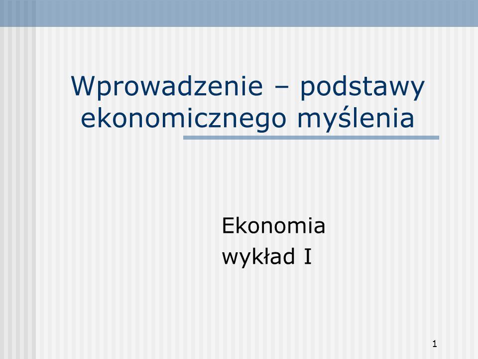 1 Wprowadzenie – podstawy ekonomicznego myślenia Ekonomia wykład I