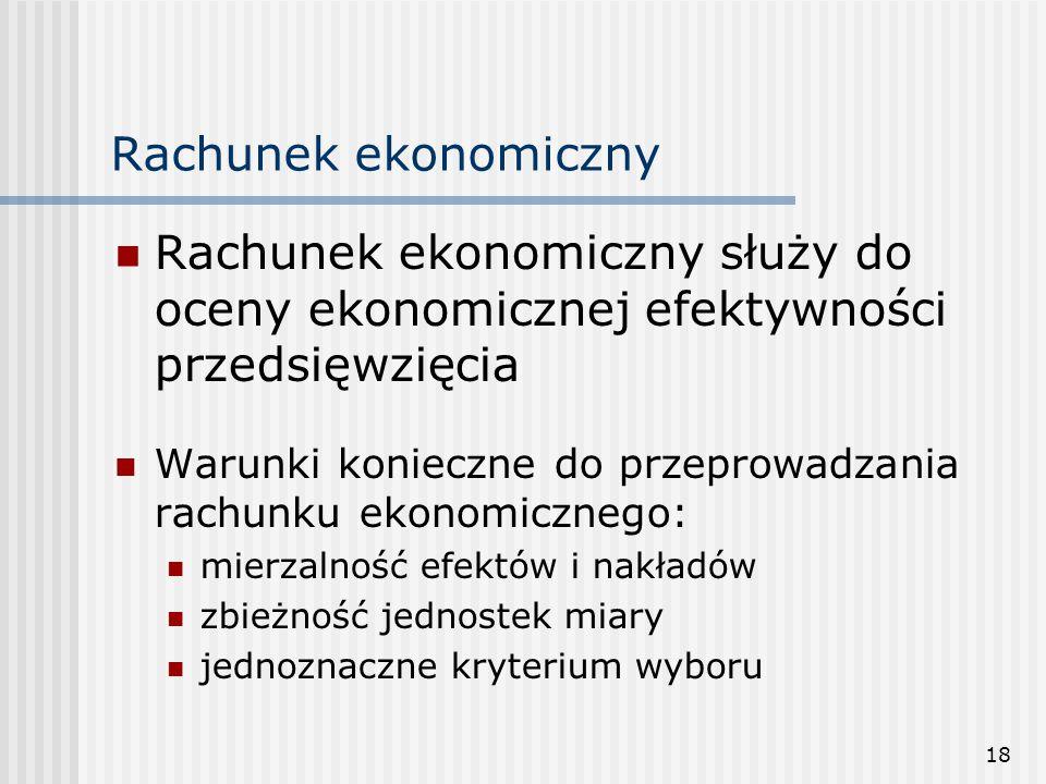 18 Rachunek ekonomiczny Rachunek ekonomiczny służy do oceny ekonomicznej efektywności przedsięwzięcia Warunki konieczne do przeprowadzania rachunku ekonomicznego: mierzalność efektów i nakładów zbieżność jednostek miary jednoznaczne kryterium wyboru