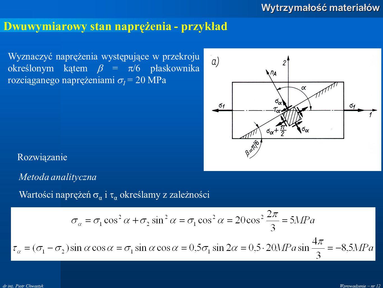 Wprowadzenie – nr 12 Wytrzymałość materiałów dr inż. Piotr Chwastyk Dwuwymiarowy stan naprężenia - przykład Wyznaczyć naprężenia występujące w przekro