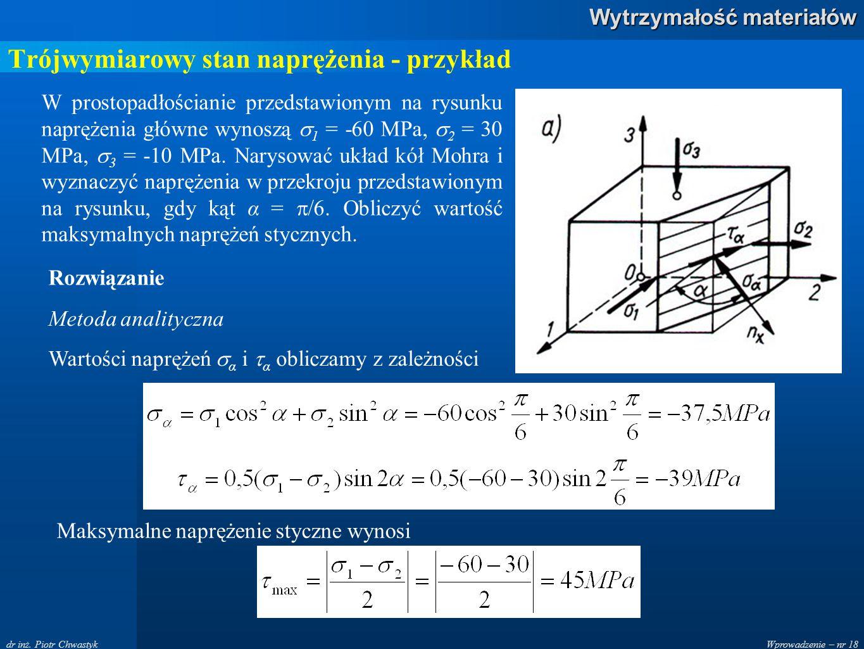 Wprowadzenie – nr 18 Wytrzymałość materiałów dr inż. Piotr Chwastyk Trójwymiarowy stan naprężenia - przykład W prostopadłościanie przedstawionym na ry