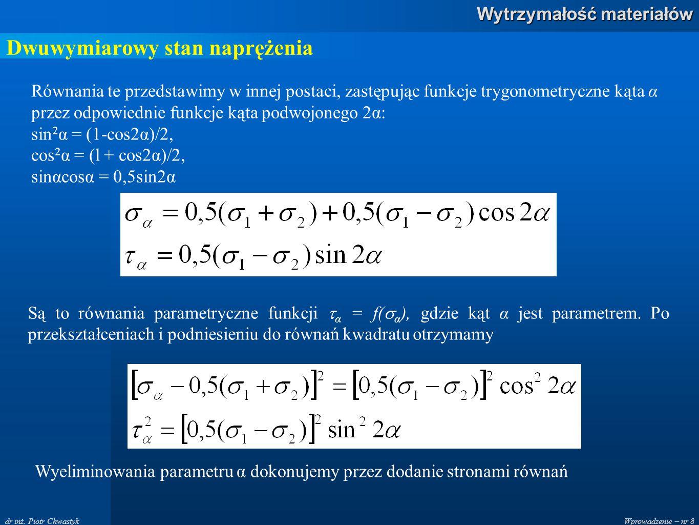 Wprowadzenie – nr 8 Wytrzymałość materiałów dr inż. Piotr Chwastyk Dwuwymiarowy stan naprężenia Równania te przedstawimy w innej postaci, zastępując f