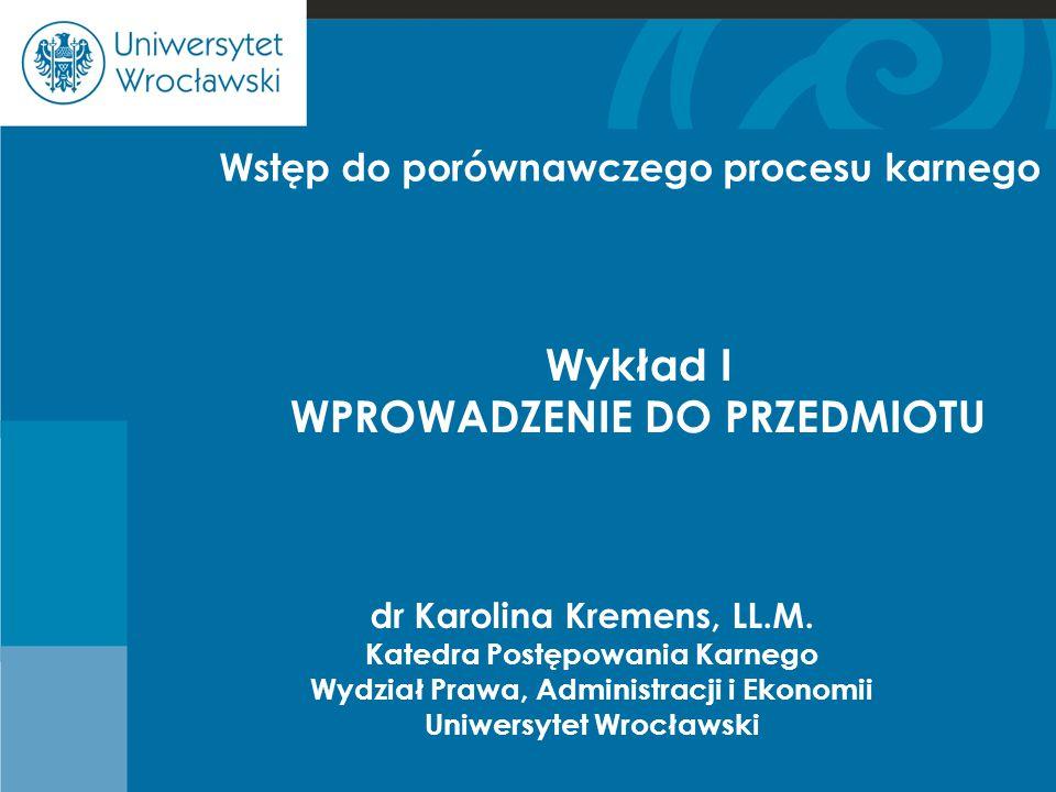 Cje dr Karolina Kremens, LL.M. Katedra Postępowania Karnego Wydział Prawa, Administracji i Ekonomii Uniwersytet Wrocławski Wykład I WPROWADZENIE DO PR
