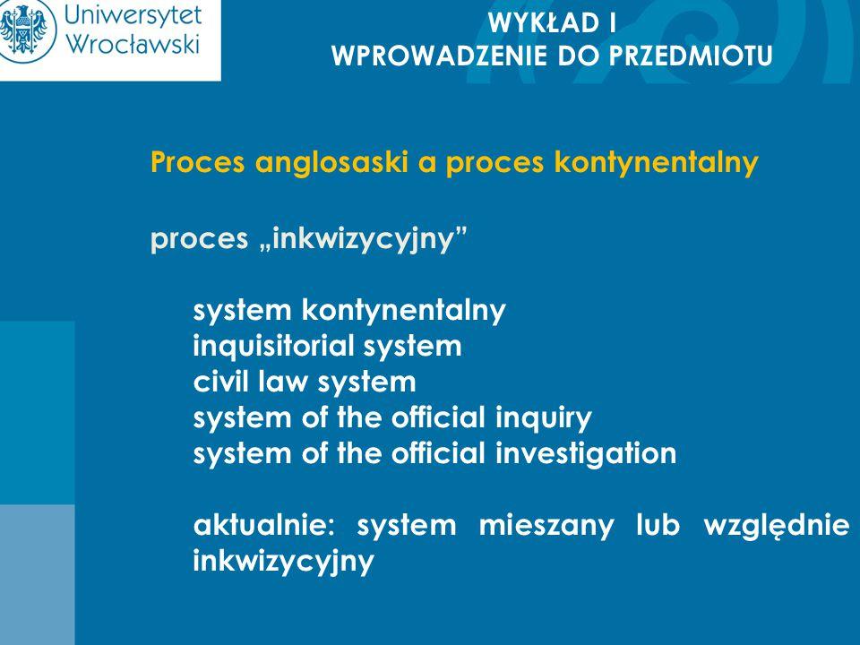 """WYKŁAD I WPROWADZENIE DO PRZEDMIOTU Proces anglosaski a proces kontynentalny proces """"inkwizycyjny"""" system kontynentalny inquisitorial system civil law"""