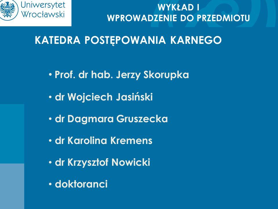 WYKŁAD I WPROWADZENIE DO PRZEDMIOTU KATEDRA POSTĘPOWANIA KARNEGO Prof. dr hab. Jerzy Skorupka dr Wojciech Jasiński dr Dagmara Gruszecka dr Karolina Kr