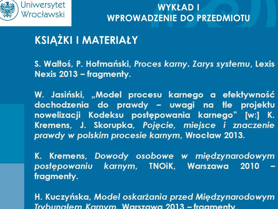 WYKŁAD I WPROWADZENIE DO PRZEDMIOTU KSIĄŻKI I MATERIAŁY S. Waltoś, P. Hofmański, Proces karny. Zarys systemu, Lexis Nexis 2013 – fragmenty. W. Jasińsk