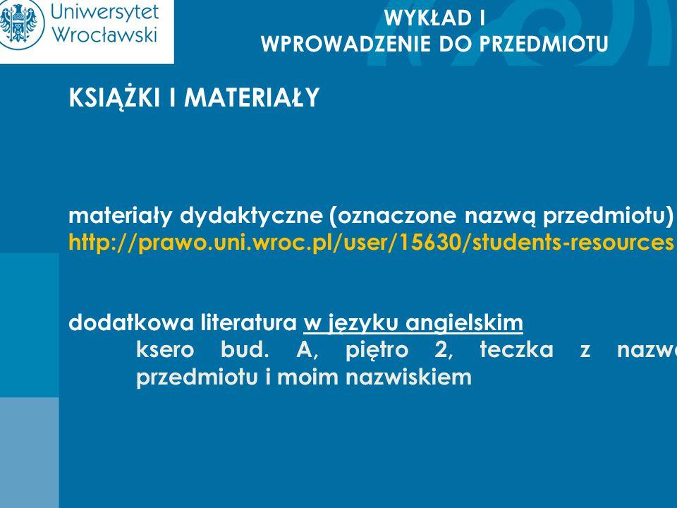 WYKŁAD I WPROWADZENIE DO PRZEDMIOTU KSIĄŻKI I MATERIAŁY materiały dydaktyczne (oznaczone nazwą przedmiotu) http://prawo.uni.wroc.pl/user/15630/student