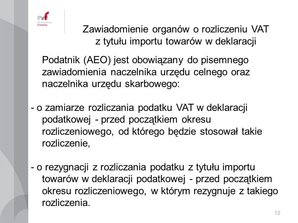 Zawiadomienie organów o rozliczeniu VAT z tytułu importu towarów w deklaracji Podatnik (AEO) jest obowiązany do pisemnego zawiadomienia naczelnika urzędu celnego oraz naczelnika urzędu skarbowego: - o zamiarze rozliczania podatku VAT w deklaracji podatkowej - przed początkiem okresu rozliczeniowego, od którego będzie stosował takie rozliczenie, - o rezygnacji z rozliczania podatku z tytułu importu towarów w deklaracji podatkowej - przed początkiem okresu rozliczeniowego, w którym rezygnuje z takiego rozliczenia.