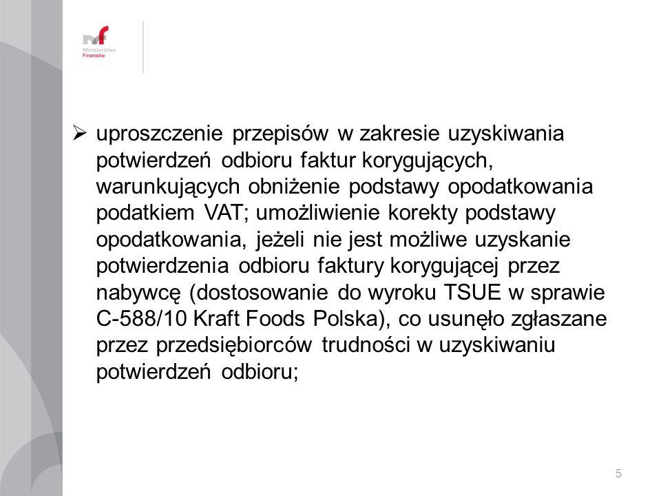  uproszczenie przepisów w zakresie uzyskiwania potwierdzeń odbioru faktur korygujących, warunkujących obniżenie podstawy opodatkowania podatkiem VAT; umożliwienie korekty podstawy opodatkowania, jeżeli nie jest możliwe uzyskanie potwierdzenia odbioru faktury korygującej przez nabywcę (dostosowanie do wyroku TSUE w sprawie C-588/10 Kraft Foods Polska), co usunęło zgłaszane przez przedsiębiorców trudności w uzyskiwaniu potwierdzeń odbioru; 5