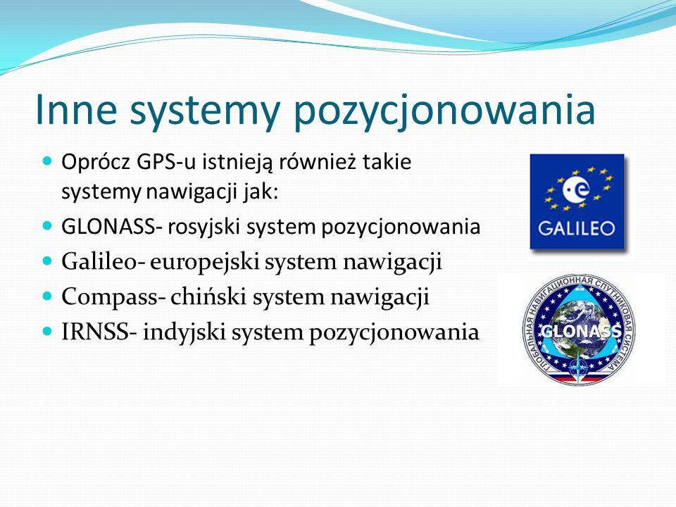 Inne systemy pozycjonowania Oprócz GPS-u istnieją również takie systemy nawigacji jak: GLONASS- rosyjski system pozycjonowania Galileo- europejski sys
