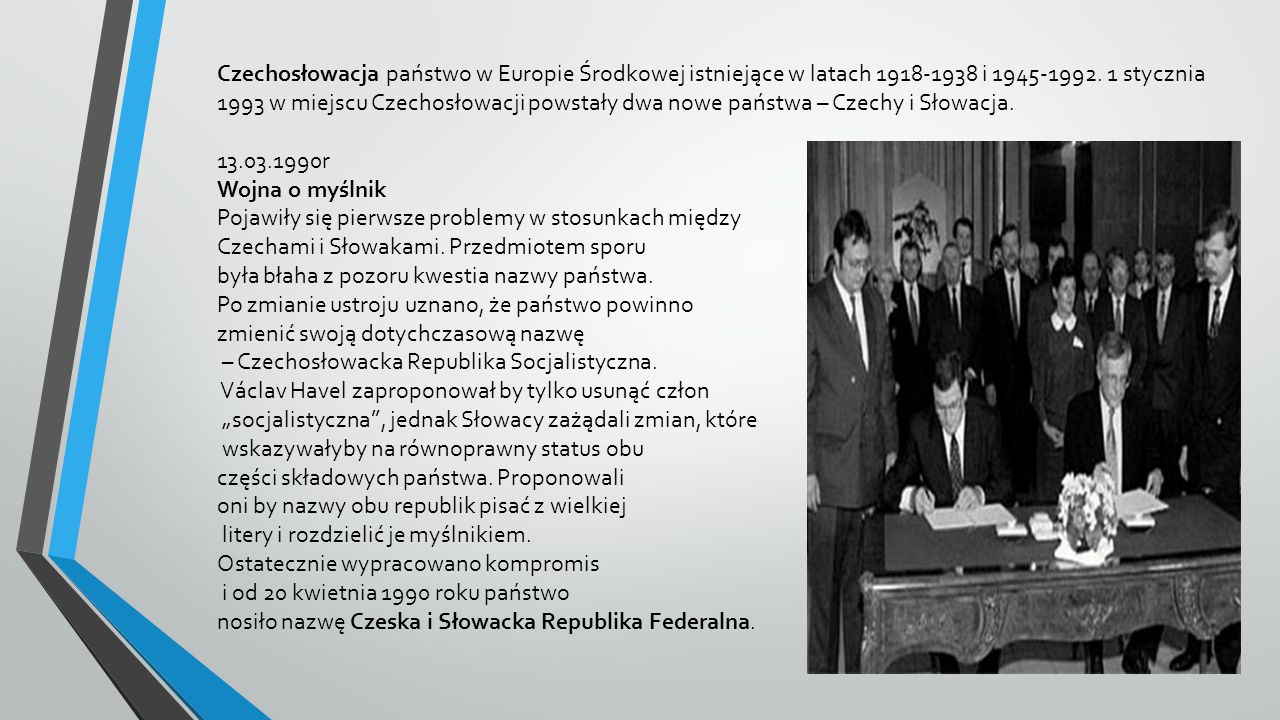 Czechosłowacja państwo w Europie Środkowej istniejące w latach 1918-1938 i 1945-1992. 1 stycznia 1993 w miejscu Czechosłowacji powstały dwa nowe państ