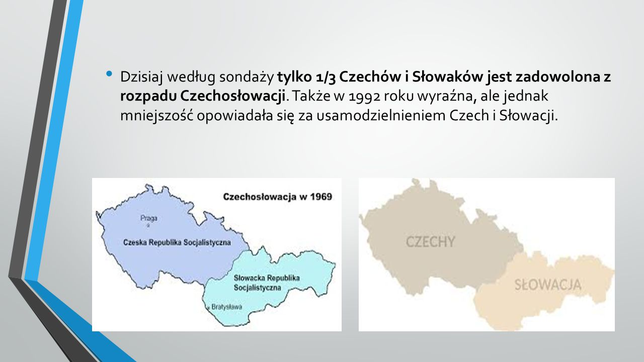Dzisiaj według sondaży tylko 1/3 Czechów i Słowaków jest zadowolona z rozpadu Czechosłowacji. Także w 1992 roku wyraźna, ale jednak mniejszość opowiad