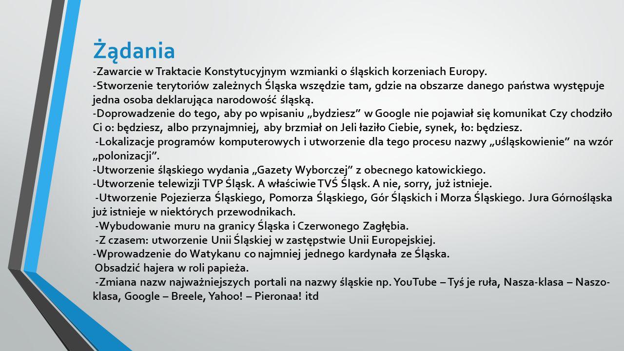 Żądania -Zawarcie w Traktacie Konstytucyjnym wzmianki o śląskich korzeniach Europy. -Stworzenie terytoriów zależnych Śląska wszędzie tam, gdzie na obs