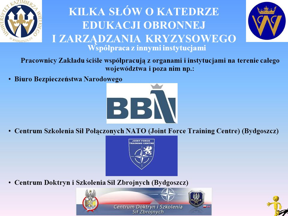 KILKA SŁÓW O KATEDRZE EDUKACJI OBRONNEJ I ZARZĄDZANIA KRYZYSOWEGO Współpraca z innymi instytucjami Pracownicy Zakładu ściśle współpracują z organami i instytucjami na terenie całego województwa i poza nim np.: Biuro Bezpieczeństwa Narodowego Centrum Szkolenia Sił Połączonych NATO (Joint Force Training Centre) (Bydgoszcz) Centrum Doktryn i Szkolenia Sił Zbrojnych (Bydgoszcz)