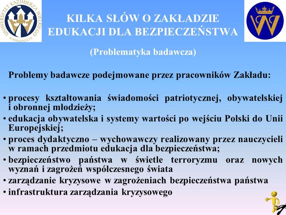 KILKA SŁÓW O ZAKŁADZIE EDUKACJI DLA BEZPIECZEŃSTWA (Problematyka badawcza) Problemy badawcze podejmowane przez pracowników Zakładu: procesy kształtowania świadomości patriotycznej, obywatelskiej i obronnej młodzieży; edukacja obywatelska i systemy wartości po wejściu Polski do Unii Europejskiej; proces dydaktyczno – wychowawczy realizowany przez nauczycieli w ramach przedmiotu edukacja dla bezpieczeństwa; bezpieczeństwo państwa w świetle terroryzmu oraz nowych wyznań i zagrożeń współczesnego świata zarządzanie kryzysowe w zagrożeniach bezpieczeństwa państwa infrastruktura zarządzania kryzysowego