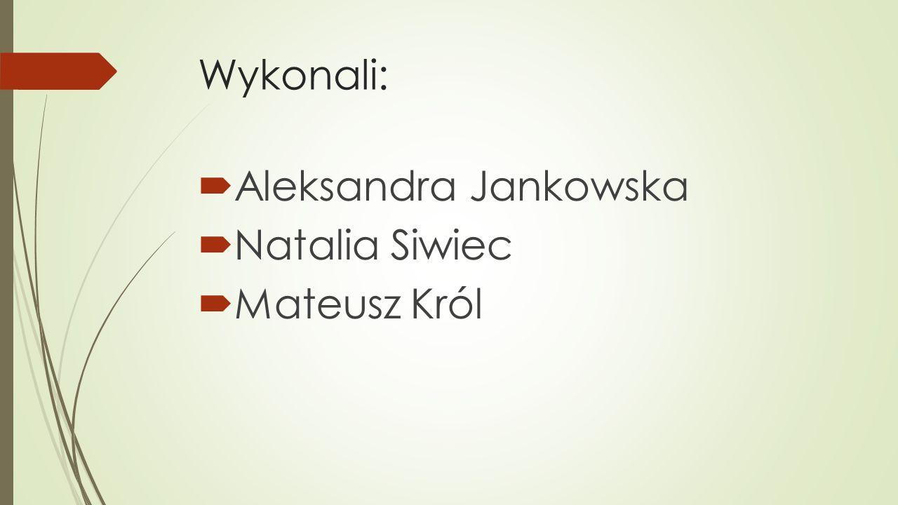 Wykonali:  Aleksandra Jankowska  Natalia Siwiec  Mateusz Król