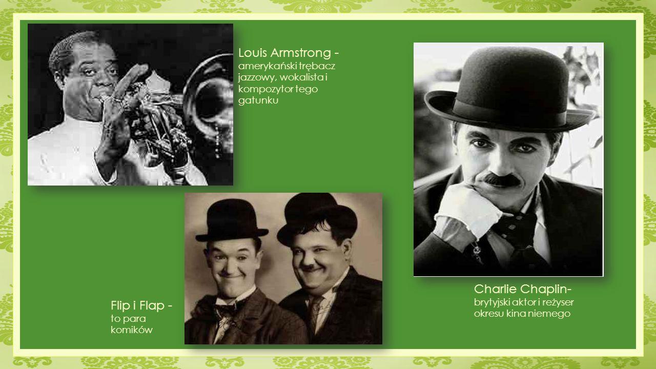 Louis Armstrong - amerykański trębacz jazzowy, wokalista i kompozytor tego gatunku Charlie Chaplin- brytyjski aktor i reżyser okresu kina niemego Flip