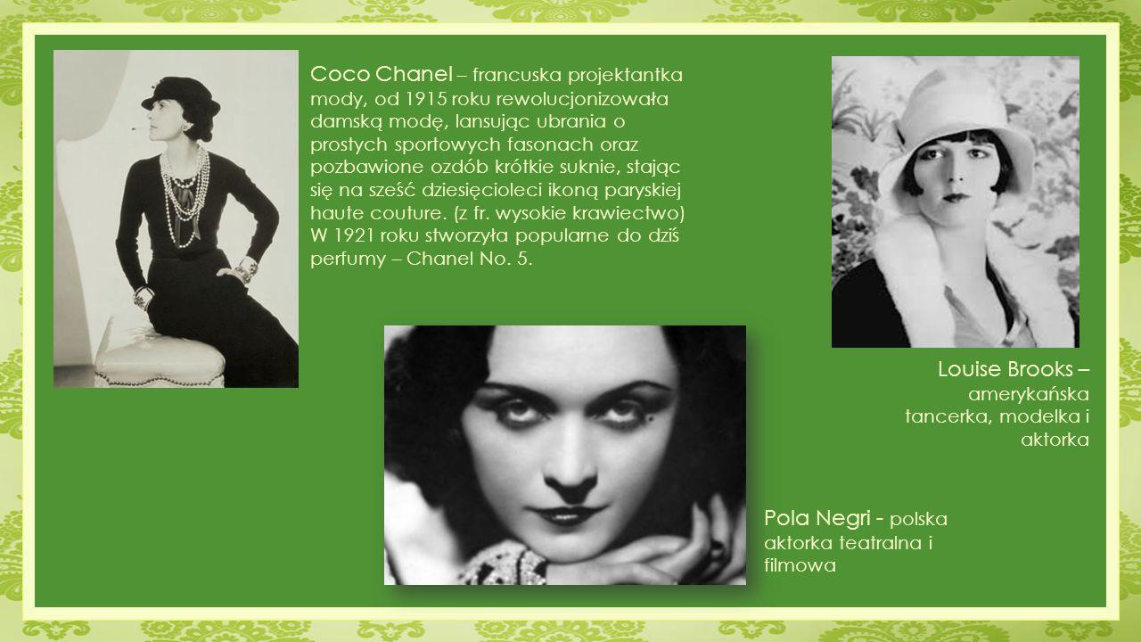 Louise Brooks – amerykańska tancerka, modelka i aktorka Pola Negri - polska aktorka teatralna i filmowa Coco Chanel – francuska projektantka mody, od 1915 roku rewolucjonizowała damską modę, lansując ubrania o prostych sportowych fasonach oraz pozbawione ozdób krótkie suknie, stając się na sześć dziesięcioleci ikoną paryskiej haute couture.