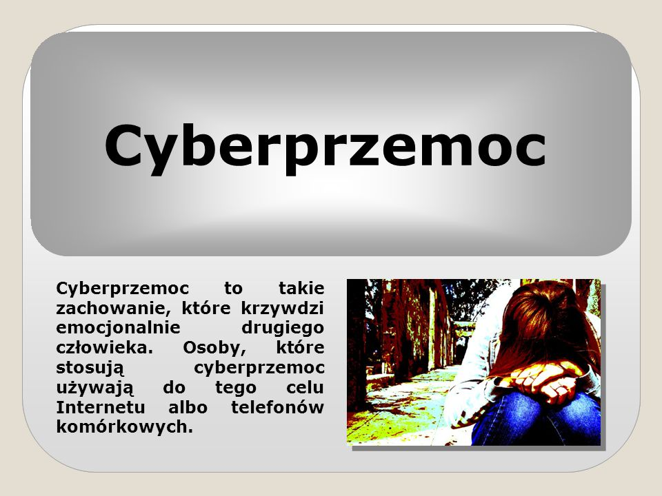 Cyberprzemoc Cyberprzemoc to takie zachowanie, które krzywdzi emocjonalnie drugiego człowieka. Osoby, które stosują cyberprzemoc używają do tego celu