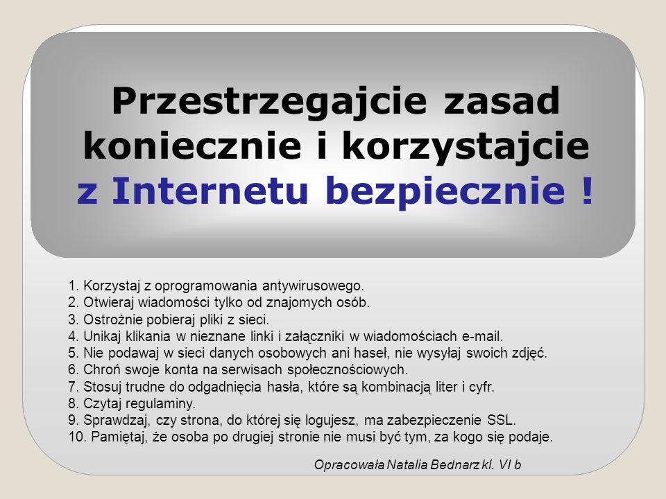 Przestrzegajcie zasad koniecznie i korzystajcie z Internetu bezpiecznie ! 1. Korzystaj z oprogramowania antywirusowego. 2. Otwieraj wiadomości tylko o