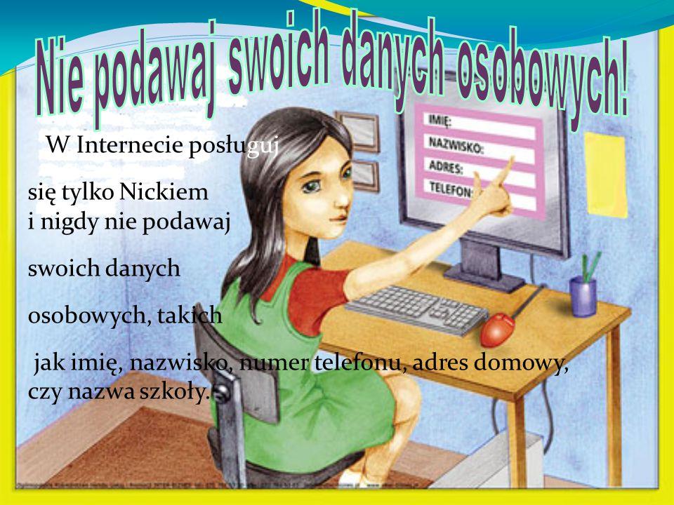 W Internecie posługuj się tylko Nickiem i nigdy nie podawaj swoich danych osobowych, takich jak imię, nazwisko, numer telefonu, adres domowy, czy nazw