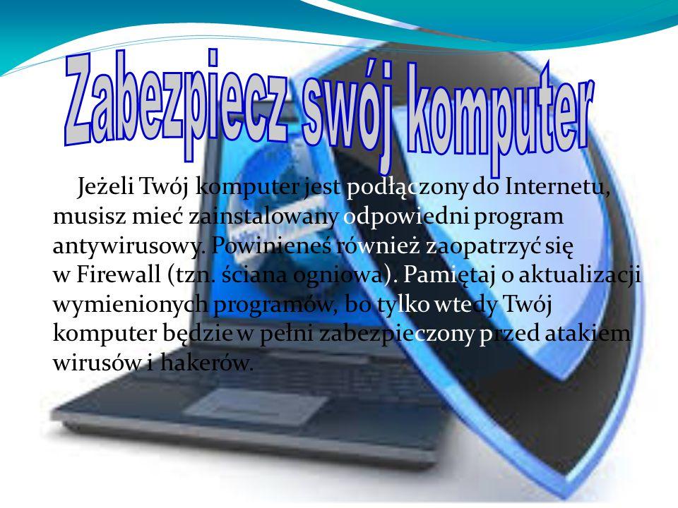 Jeżeli Twój komputer jest podłączony do Internetu, musisz mieć zainstalowany odpowiedni program antywirusowy. Powinieneś również zaopatrzyć się w Fire