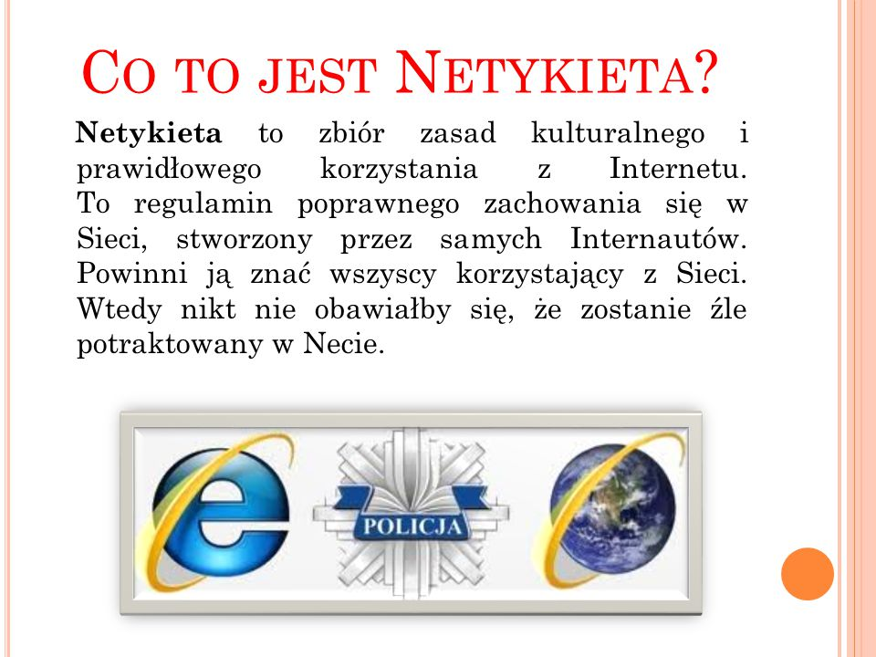 C O TO JEST N ETYKIETA ? Netykieta to zbiór zasad kulturalnego i prawidłowego korzystania z Internetu. To regulamin poprawnego zachowania się w Sieci,