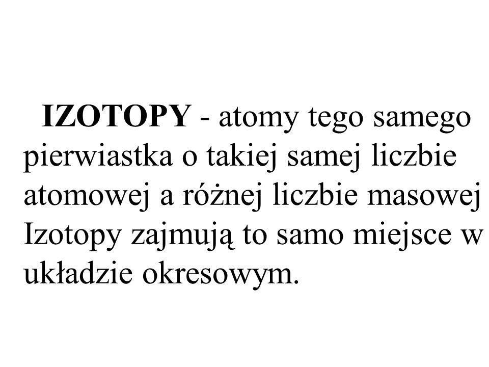 IZOTOPY - atomy tego samego pierwiastka o takiej samej liczbie atomowej a różnej liczbie masowej Izotopy zajmują to samo miejsce w układzie okresowym.