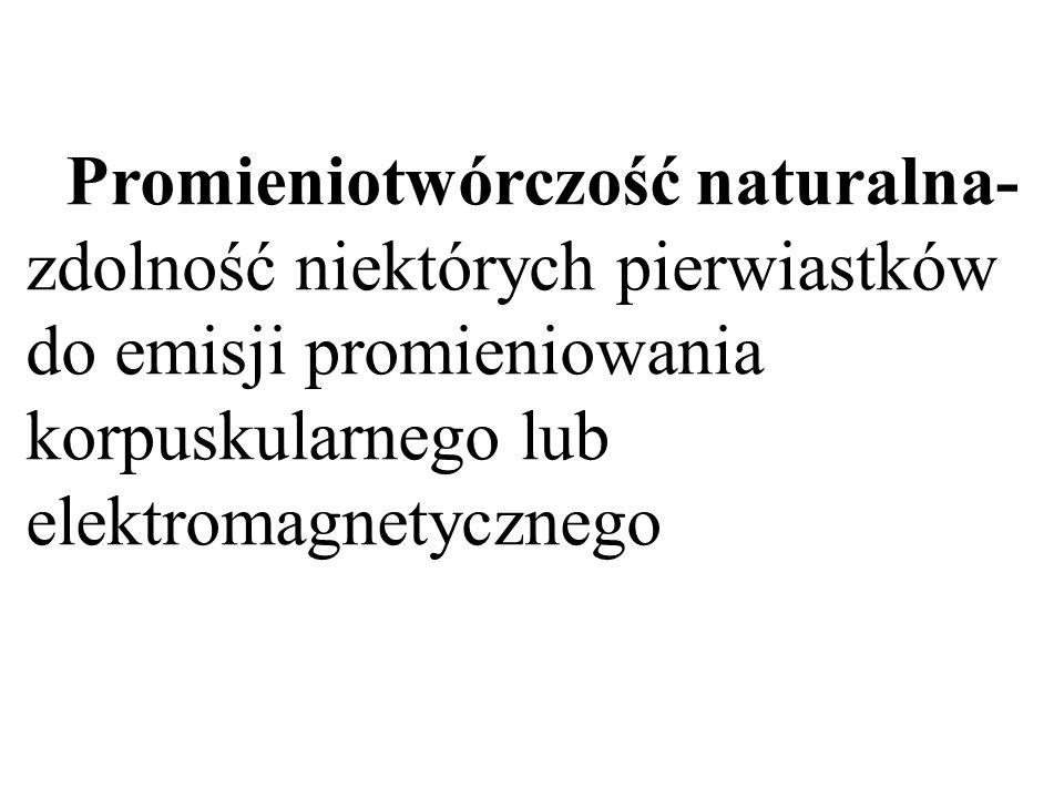 Promieniotwórczość naturalna- zdolność niektórych pierwiastków do emisji promieniowania korpuskularnego lub elektromagnetycznego